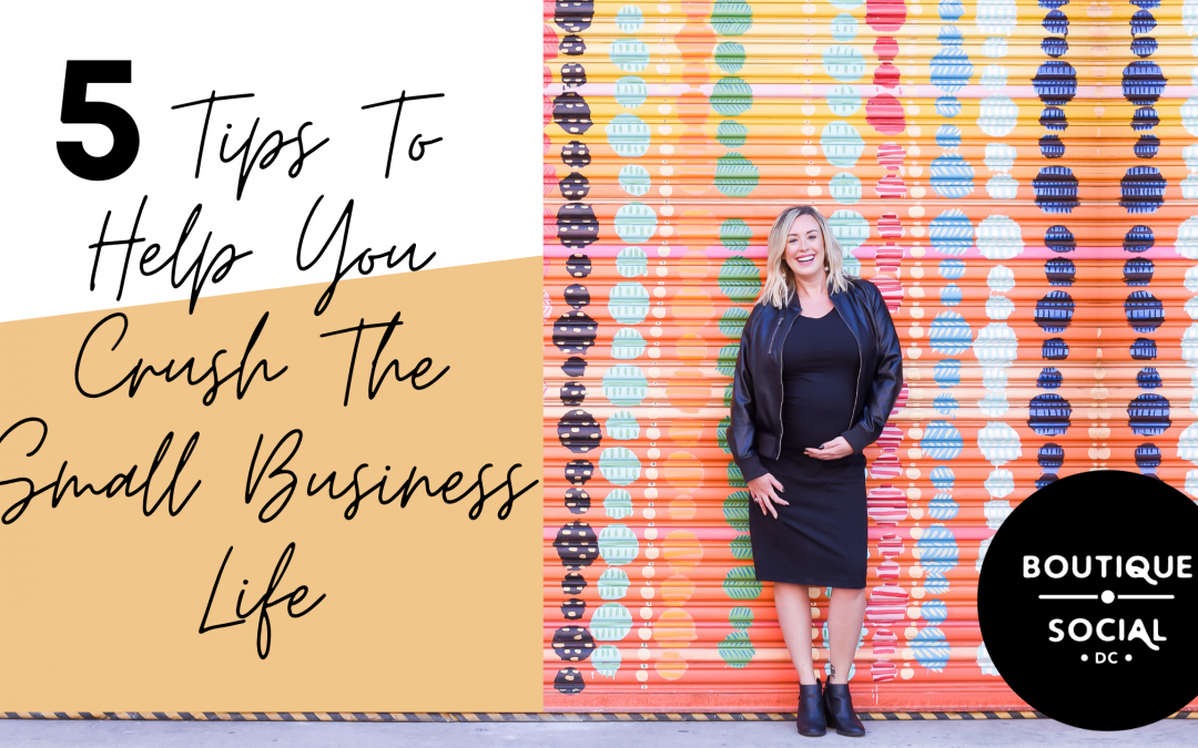 5 TIPS TO HELP YOU CRUSH THE SMALL BIZ LIFE … AND STAY SANE