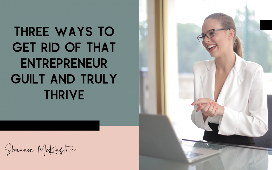 Three Ways to Get Rid of Entrepreneur Guilt and Truly Thrive
