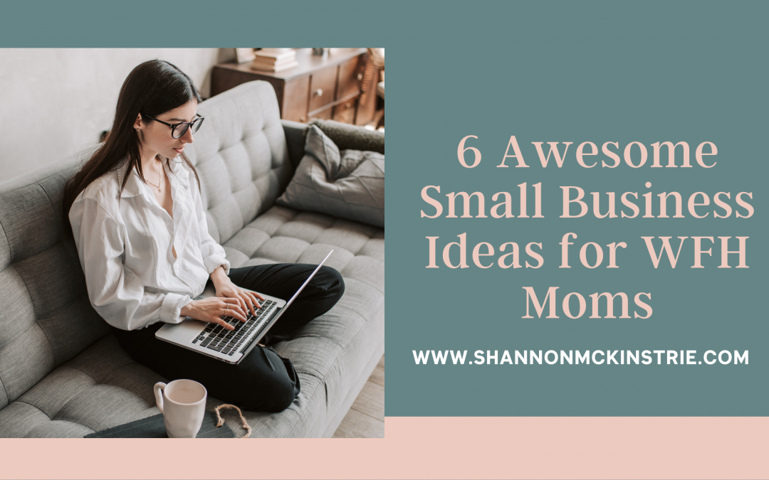 6 Awesome Small Business Ideas for WFH Moms